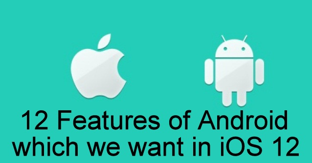 12 Features of Android which we want in iOS 12