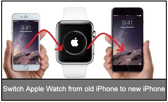 Steps to Switch Apple Watch from old iPhone to a new iPhone