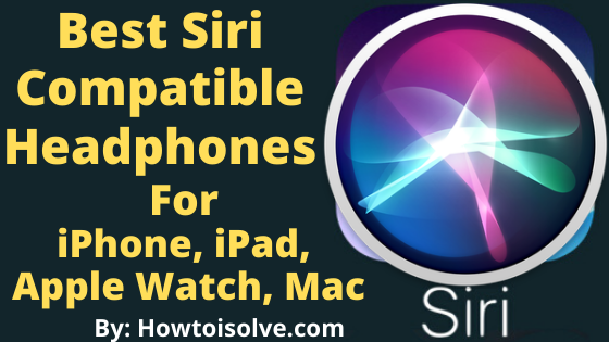 Best Siri Compatible Headphones for iPhone, iPad, Apple Watch, Mac