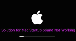 Solution for Mac Startup Sound Not Working on MacBook Pro, MacBook Air, iMac