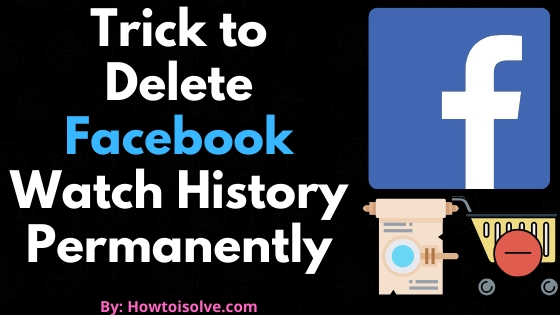 Trick to Delete Facebook Watch History Permanently
